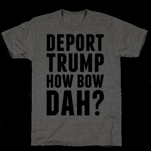 Deport Trump How Bow Dah?