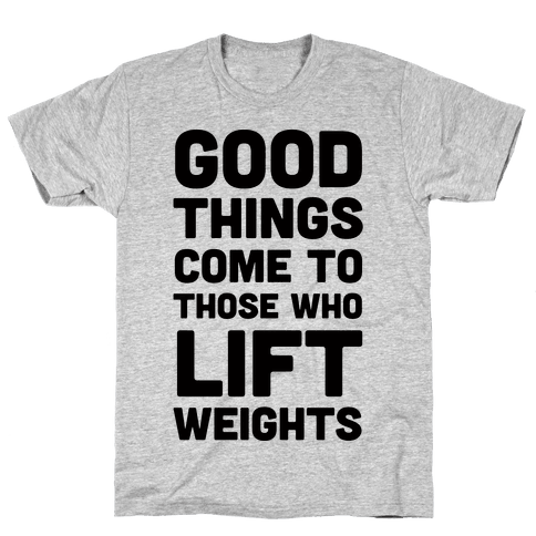 Good Things Come To Those Who Lift Weights Mens T-Shirt