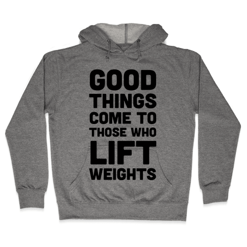 Good Things Come To Those Who Lift Weights Hooded Sweatshirt