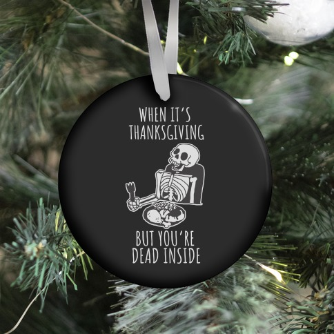 When It's Thanksgiving, But You're Dead Inside Ornament