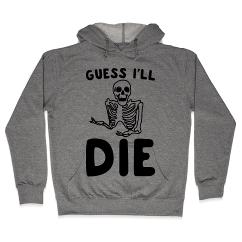 Guess I'll Die Skeleton Halloween Parody Hooded Sweatshirt