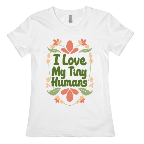 I Love My Tiny Humans Womens T-Shirt