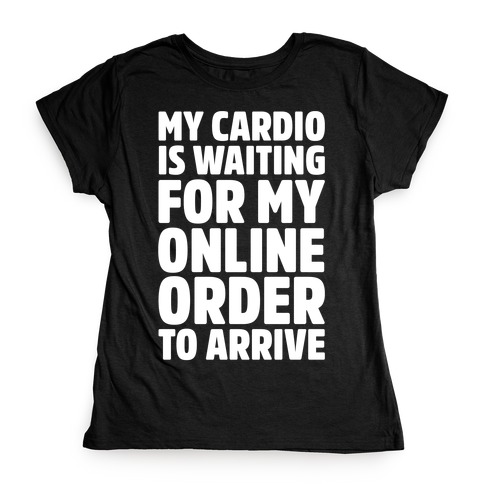a5f09c679 My Cardio Is Waiting For My Online Order To Arrive White Print Womens T- Shirt