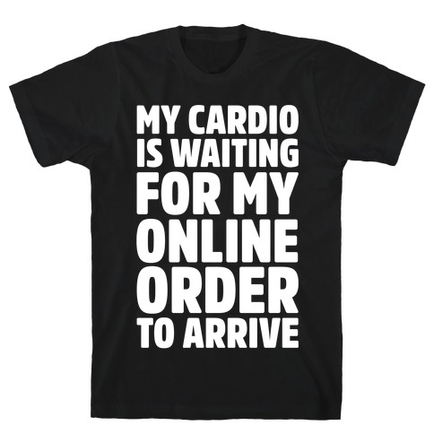 My Cardio Is Waiting For My Online Order To Arrive White Print Mens T-Shirt