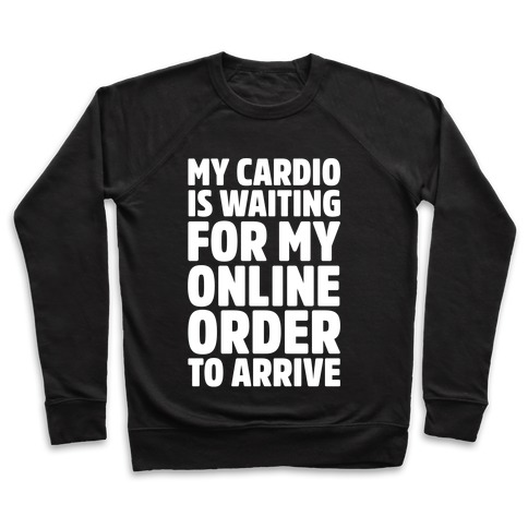 cccb71bce My Cardio Is Waiting For My Online Order To Arrive White Print Crewneck  Sweatshirt