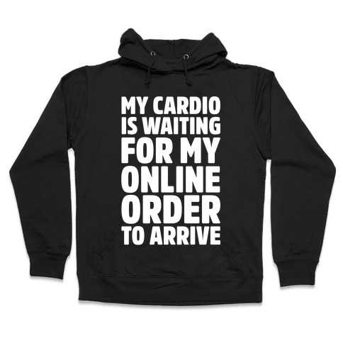My Cardio Is Waiting For My Online Order To Arrive White Print Hooded Sweatshirt