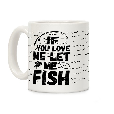 If You Love Me Let Me Fish Coffee Mug