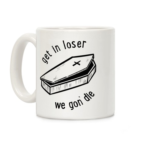 Get In Loser, We Gon' Die  Coffee Mug