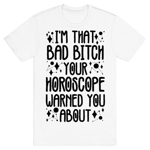I'm That Bad Bitch Your Horoscope Warned You About  T-Shirt