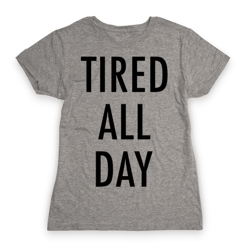 Tired All Day Womens T-Shirt