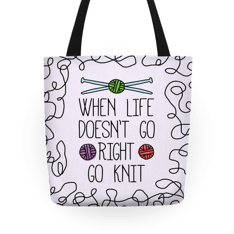 When Life Doesn't Go Right Go Knit Tote
