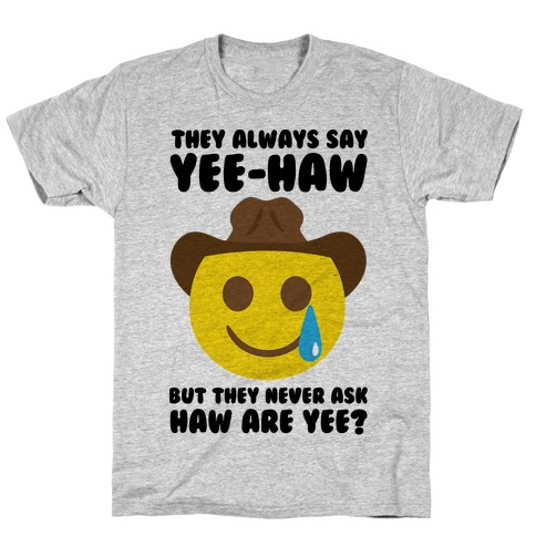 They All Say Yee-Haw But They Never Ask Haw Are Yee T-Shirt