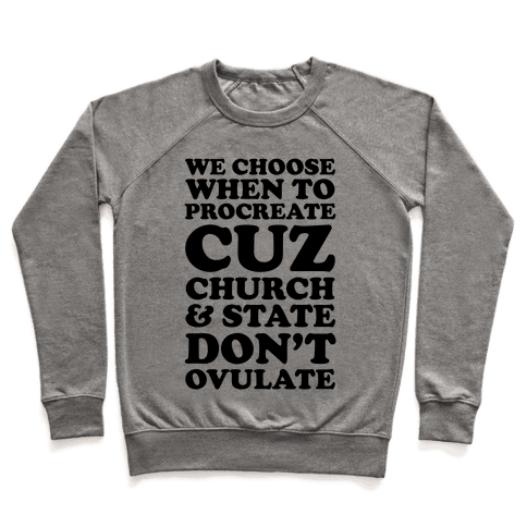 We Choose When To Procreate Cuz Church & State Don't Ovulate Pullover