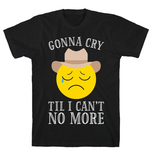 Gonna Cry Till I Can't No More T-Shirt