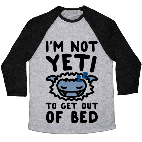 I'm Not Yeti To Get Out Of Bed Baseball Tee