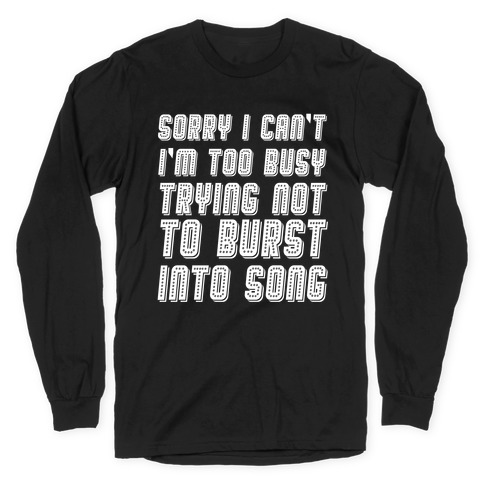 Sorry I Can't I'm Too Busy Trying Not To Burst Into Song Long Sleeve T-Shirt