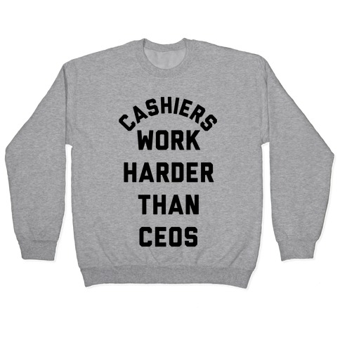 Cashiers Work Harder Than CEOs Pullover