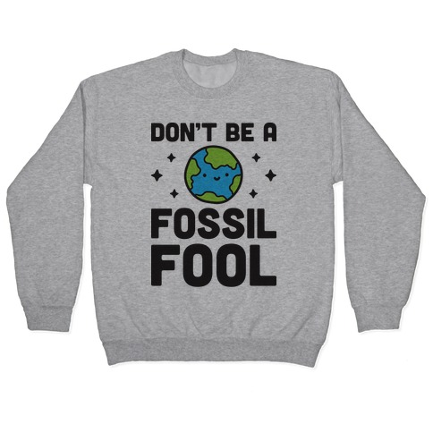 Don't Be A Fossil Fool Pullover