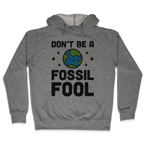 Don't Be A Fossil Fool Hooded Sweatshirt