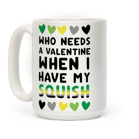 Who Needs a Valentine When I Have My Squish Coffee Mug