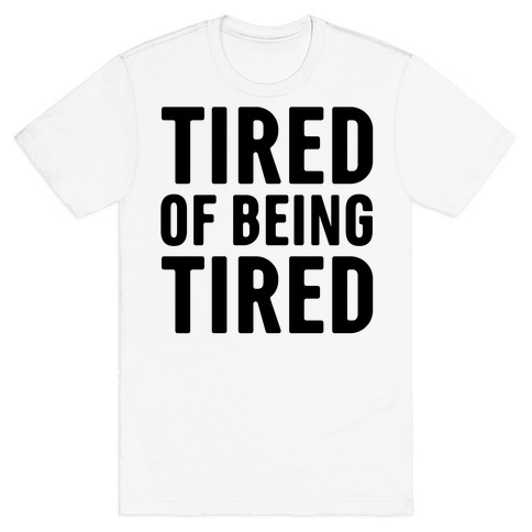 Tired of Being Tired T-Shirt