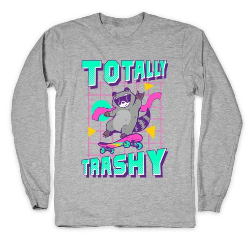 Totally Trashy Long Sleeve T-Shirt