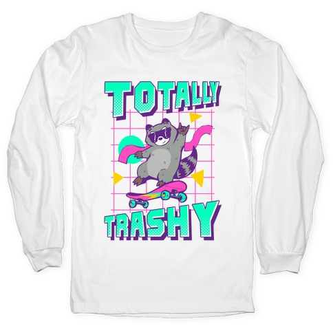 Totally Trashy Long Sleeve T-Shirt