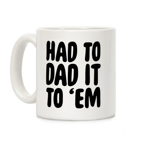 Had to Dad it to 'Em Coffee Mug