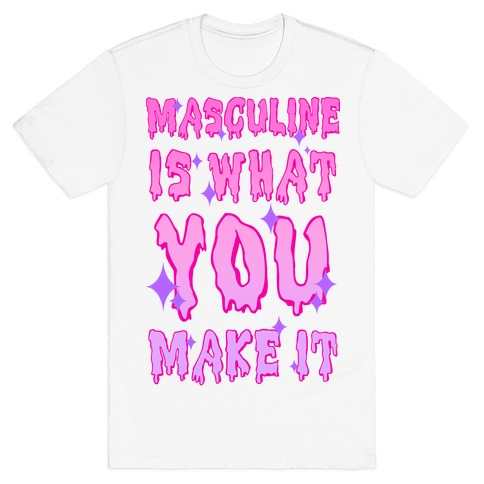 Masculine is What You Make It T-Shirt