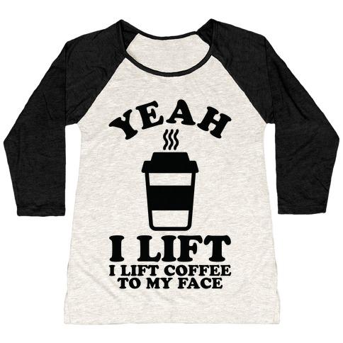 Yeah, I Lift, Coffee To My Face Baseball Tee