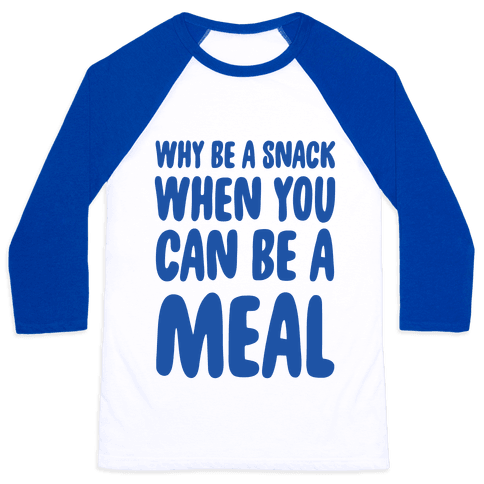 Why Be a Snack When You Can Be a Meal Baseball Tee