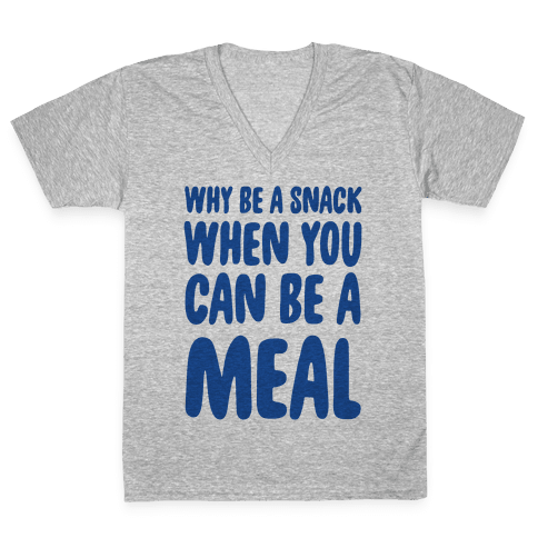 Why Be a Snack When You Can Be a Meal V-Neck Tee Shirt