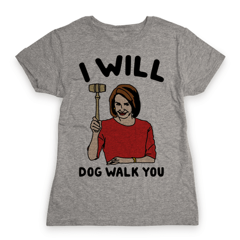 I Will Dog Walk You Nancy Pelosi Parody Womens T-Shirt