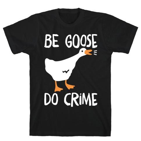 Be Goose Do Crime T-Shirt