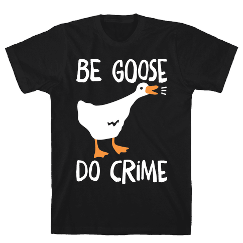 Be Goose Do Crime Mens/Unisex T-Shirt