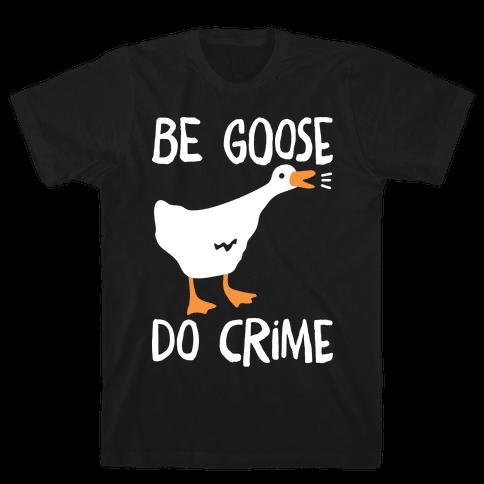 Be Goose Do Crime Mens/Unisex T-Shirt
