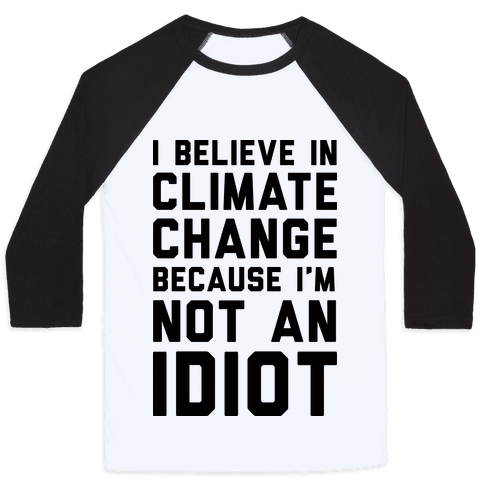 I Believe In Climate Change Because I'm Not An Idiot Baseball Tee