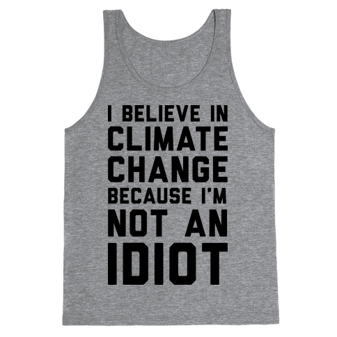 I Believe In Climate Change Because I'm Not An Idiot Tank Top