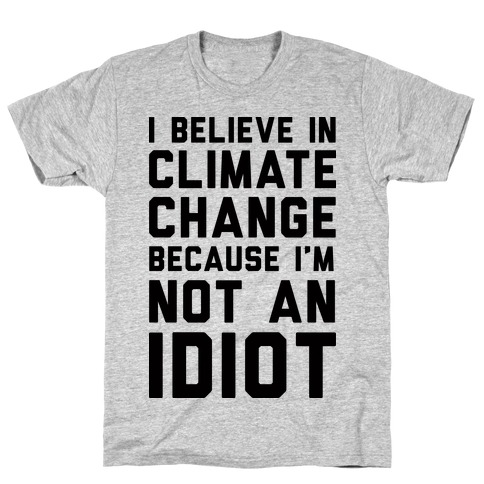 I Believe In Climate Change Because I'm Not An Idiot T-Shirt