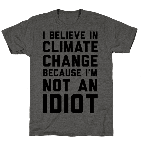 I Believe In Climate Change Because I'm Not An Idiot