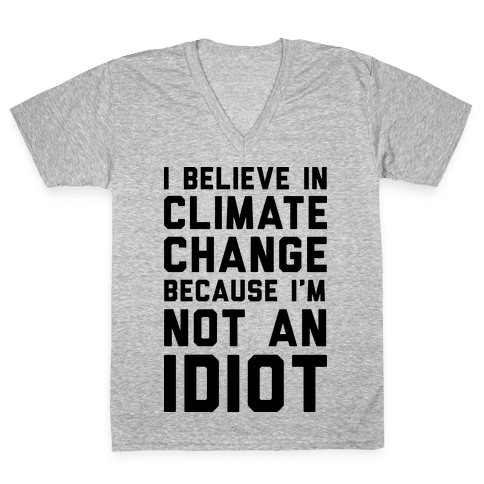 I Believe In Climate Change Because I'm Not An Idiot V-Neck Tee Shirt