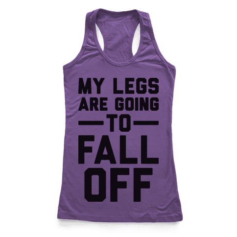 My Legs Are Going To Fall Off Racerback Tank Top