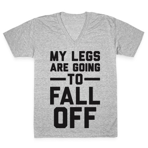 My Legs Are Going To Fall Off V-Neck Tee Shirt