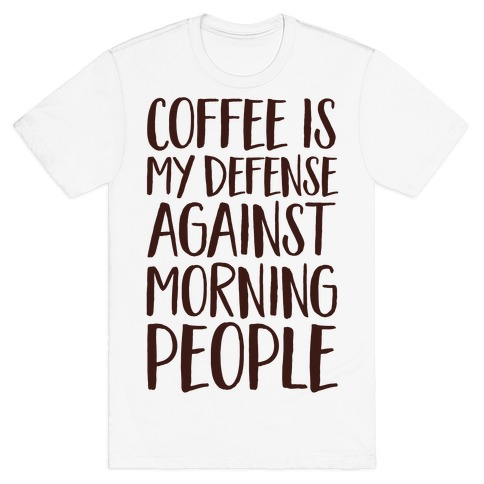 Coffee Is My Defense Against Morning People T-Shirt