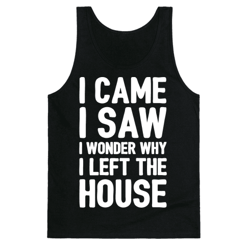 I Came I Saw I Wonder Why I Left The House White Print Tank Top