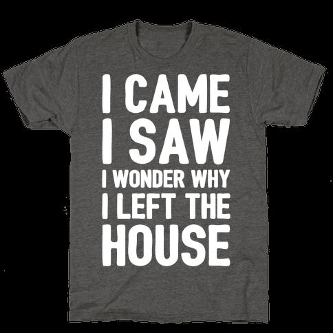 I Came I Saw I Wonder Why I Left The House White Print Mens/Unisex T-Shirt