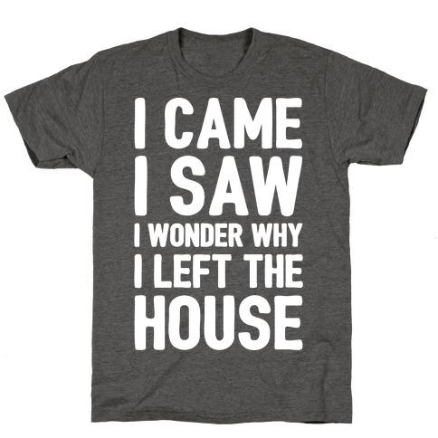 I Came I Saw I Wonder Why I Left The House White Print T-Shirt
