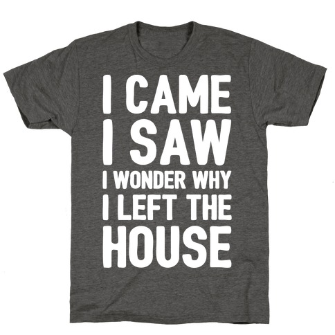I Came I Saw I Wonder Why I Left The House White Print T-Shirt
