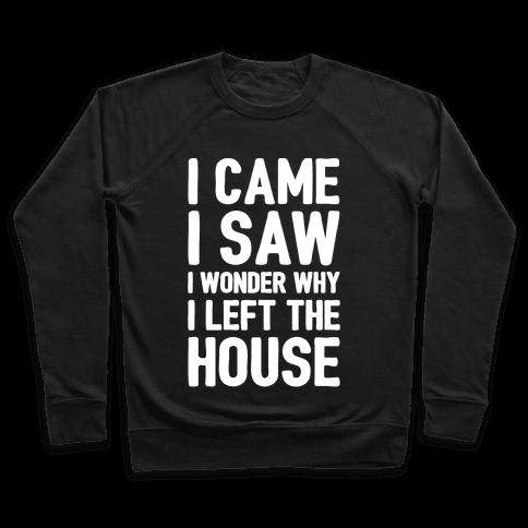 I Came I Saw I Wonder Why I Left The House White Print Pullover