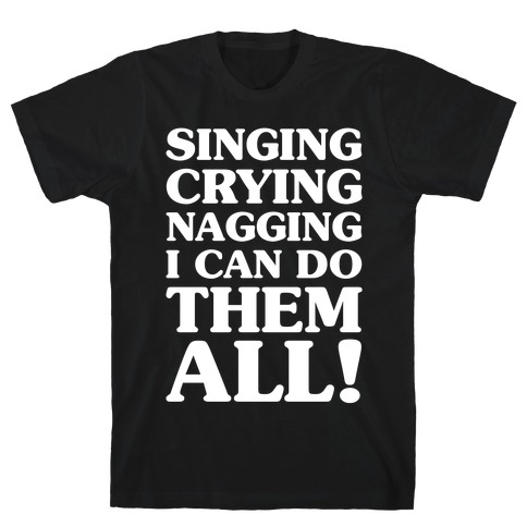 Singing Crying Nagging T-Shirt